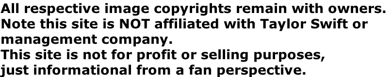 All respective image copyrights remain with owners.  Note this site is NOT affiliated with Taylor Swift or  management company.   This site is not for profit or selling purposes,  just informational from a fan perspective.